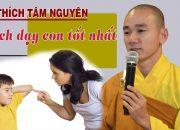 100% bạn sẽ thất bại nếu dạy con mình theo cách này – Thầy Tâm Nguyên – Đạo Phật
