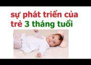 chăm sóc trẻ 3 tháng tuổi như thế nào/ sự phát triển của trẻ 3 tháng tuổi như thế nào