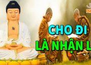 CHO ĐI LÀ NHẬN LẠI – Lời Phật Dạy Về Cuộc Sống Nên Nghe Dù Chỉ 1 Lần Để Không Phải Hối Tiếc