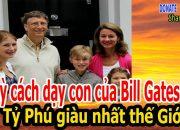 Lạ kỳ cách dạy con của Bill Gates – Tỷ Phú giàu nhất thế Giới