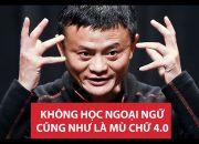 Jack Ma – Hãy đủ giỏi tiếng Anh để người ta không thể bỏ qua bạn!